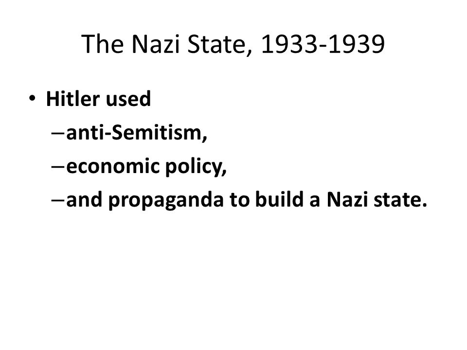 The Nazi State, 1933-1939 Hitler used – anti-Semitism, – economic policy, – and propaganda to build a Nazi state.