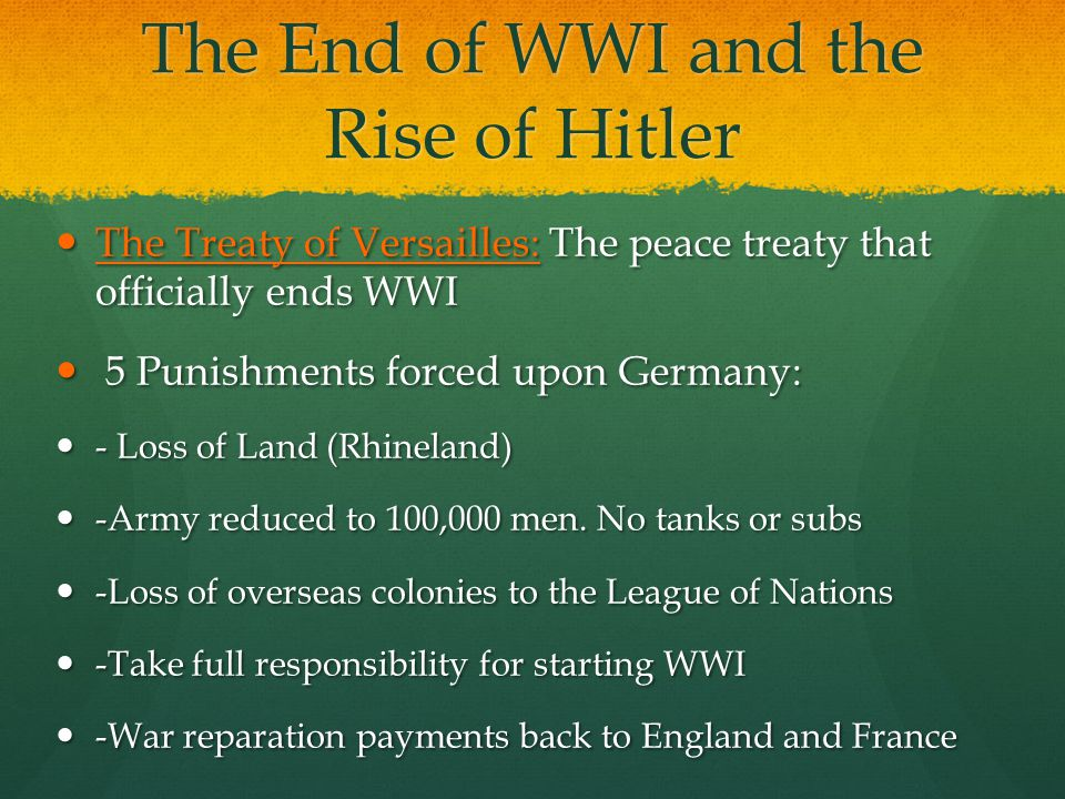 The Treaty of Versailles: The peace treaty that officially ends WWI The Treaty of Versailles: The peace treaty that officially ends WWI 5 Punishments forced upon Germany: 5 Punishments forced upon Germany: - Loss of Land (Rhineland) - Loss of Land (Rhineland) -Army reduced to 100,000 men.