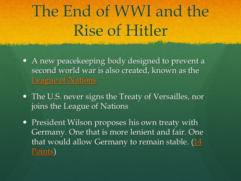 The End of WWI and the Rise of Hitler A new peacekeeping body designed to prevent a second world war is also created, known as the League of Nations A new peacekeeping body designed to prevent a second world war is also created, known as the League of Nations The U.S.