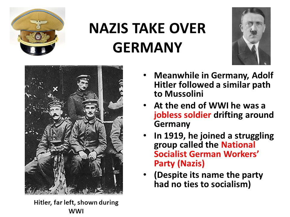 NAZIS TAKE OVER GERMANY Meanwhile in Germany, Adolf Hitler followed a similar path to Mussolini At the end of WWI he was a jobless soldier drifting around Germany In 1919, he joined a struggling group called the National Socialist German Workers' Party (Nazis) (Despite its name the party had no ties to socialism) Hitler, far left, shown during WWI