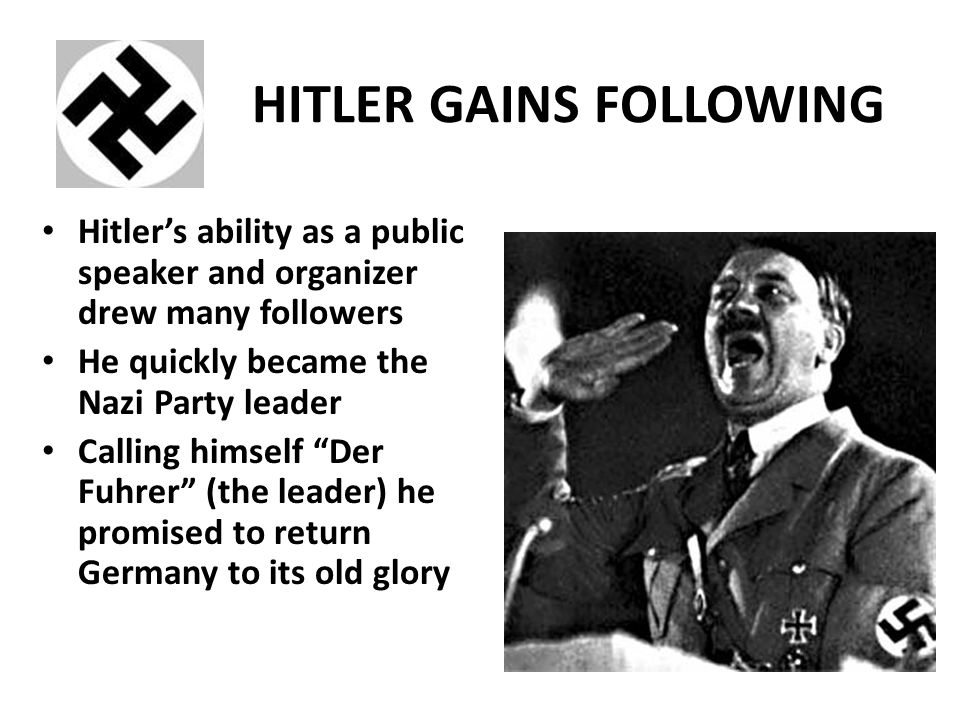 HITLER GAINS FOLLOWING Hitler's ability as a public speaker and organizer drew many followers He quickly became the Nazi Party leader Calling himself Der Fuhrer (the leader) he promised to return Germany to its old glory