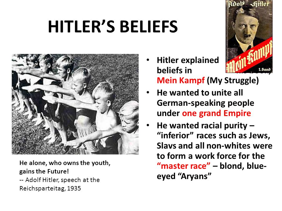 HITLER'S BELIEFS Hitler explained his beliefs in his book, Mein Kampf (My Struggle) He wanted to unite all German-speaking people under one grand Empire He wanted racial purity – inferior races such as Jews, Slavs and all non-whites were to form a work force for the master race – blond, blue- eyed Aryans He alone, who owns the youth, gains the Future.