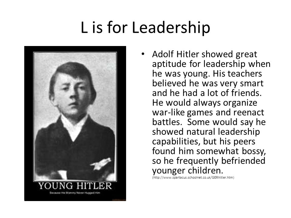 L is for Leadership Adolf Hitler showed great aptitude for leadership when he was young. His teachers believed he was very smart and he had a lot of f