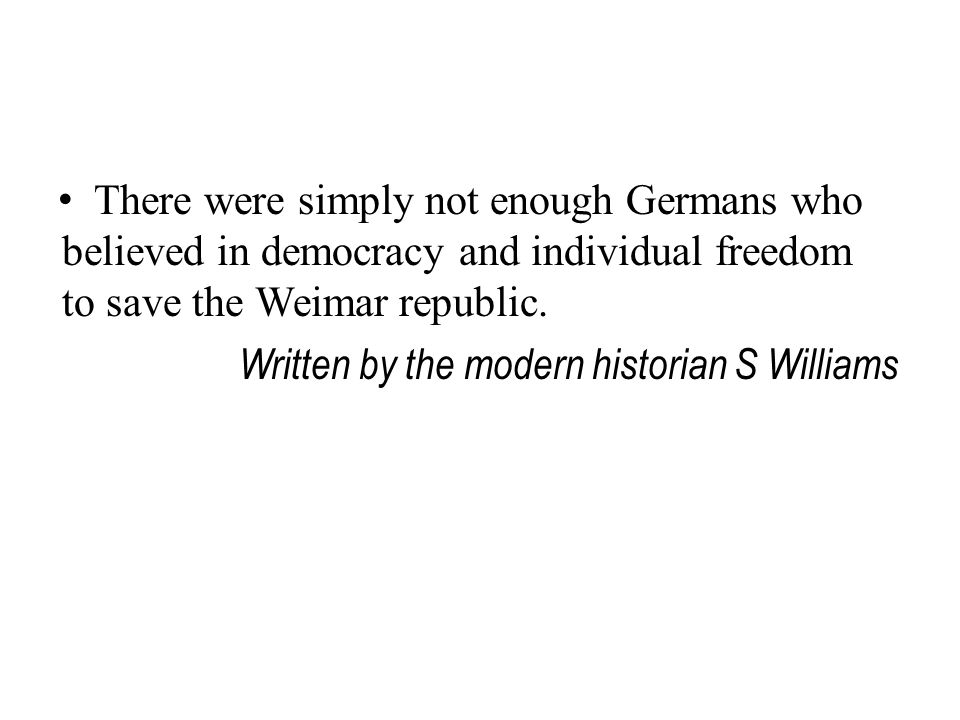 There were simply not enough Germans who believed in democracy and individual freedom to save the Weimar republic. Written by the modern historian S W