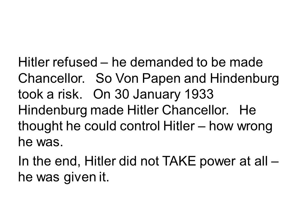 Hitler refused – he demanded to be made Chancellor. So Von Papen and Hindenburg took a risk. On 30 January 1933 Hindenburg made Hitler Chancellor. He