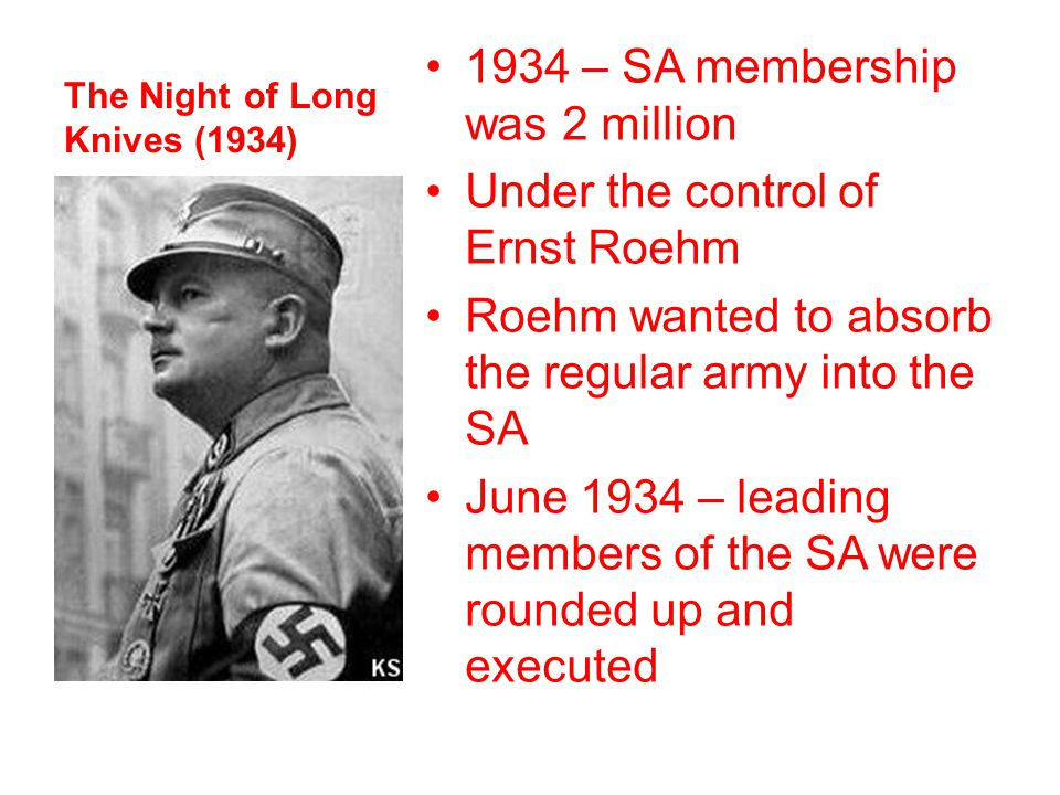 The Night of Long Knives (1934) 1934 – SA membership was 2 million Under the control of Ernst Roehm Roehm wanted to absorb the regular army into the S