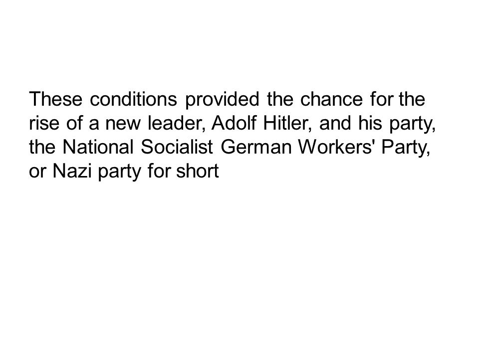These conditions provided the chance for the rise of a new leader, Adolf Hitler, and his party, the National Socialist German Workers' Party, or Nazi