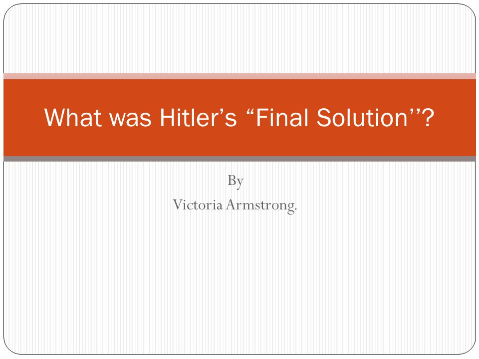 By Victoria Armstrong. What was Hitler's Final Solution''?