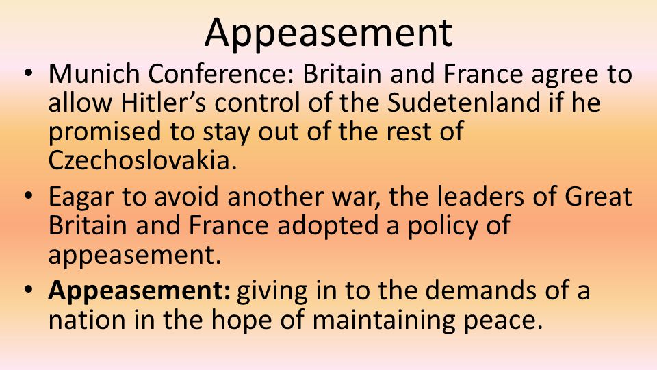 Appeasement Munich Conference: Britain and France agree to allow Hitler's control of the Sudetenland if he promised to stay out of the rest of Czechoslovakia.