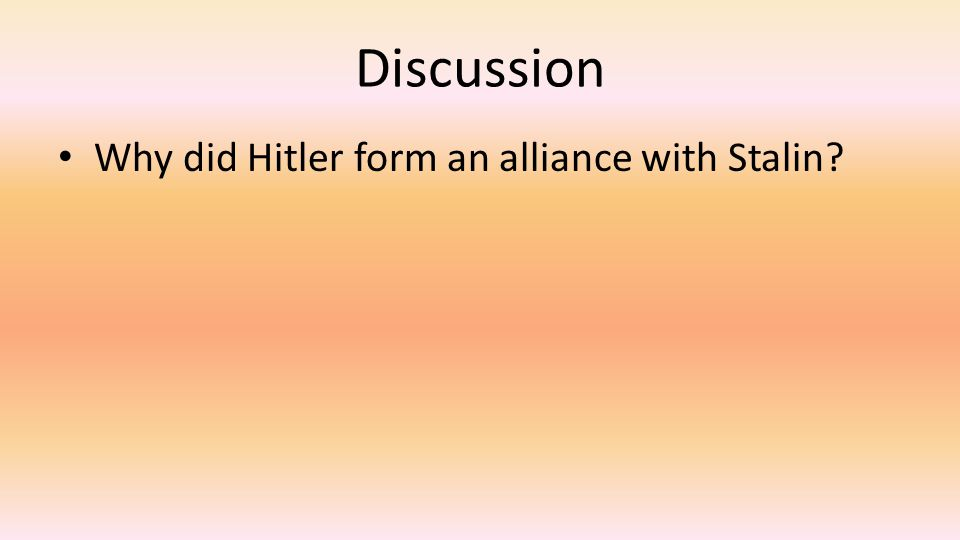 Discussion Why did Hitler form an alliance with Stalin?
