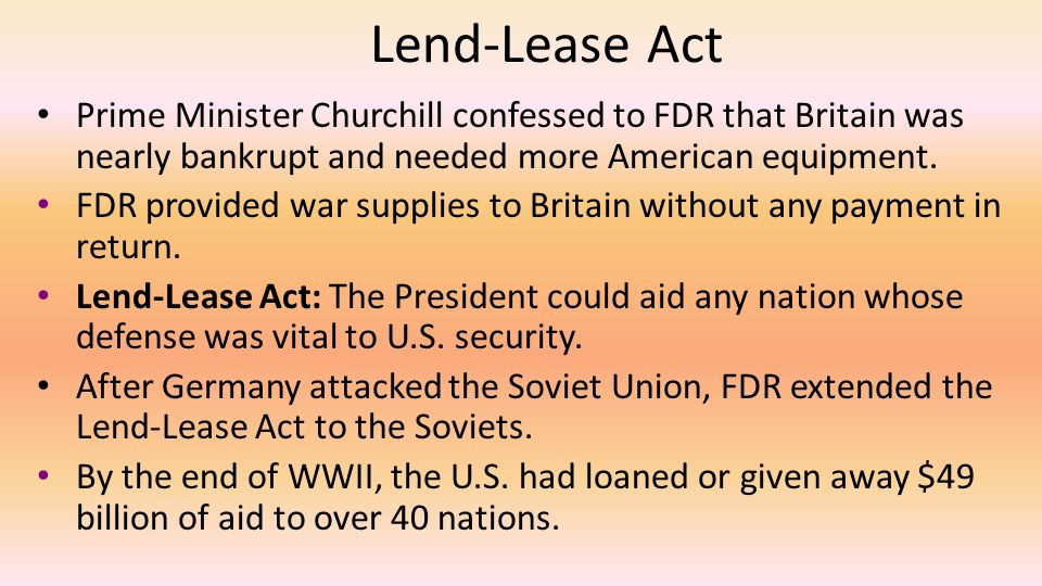 Lend-Lease Act Prime Minister Churchill confessed to FDR that Britain was nearly bankrupt and needed more American equipment.
