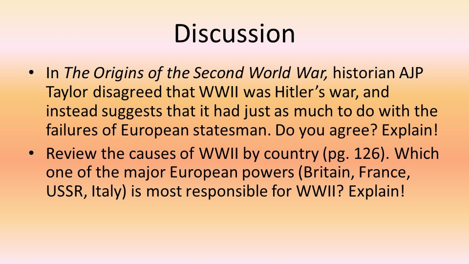 Discussion In The Origins of the Second World War, historian AJP Taylor disagreed that WWII was Hitler's war, and instead suggests that it had just as much to do with the failures of European statesman.