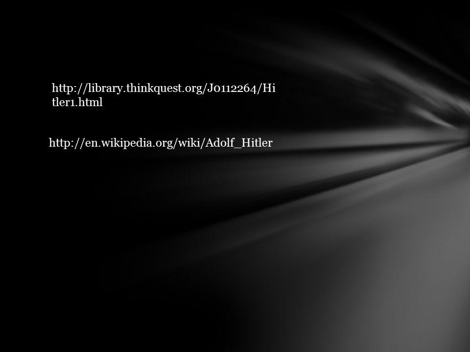 http://library.thinkquest.org/J0112264/Hi tler1.html http://en.wikipedia.org/wiki/Adolf_Hitler