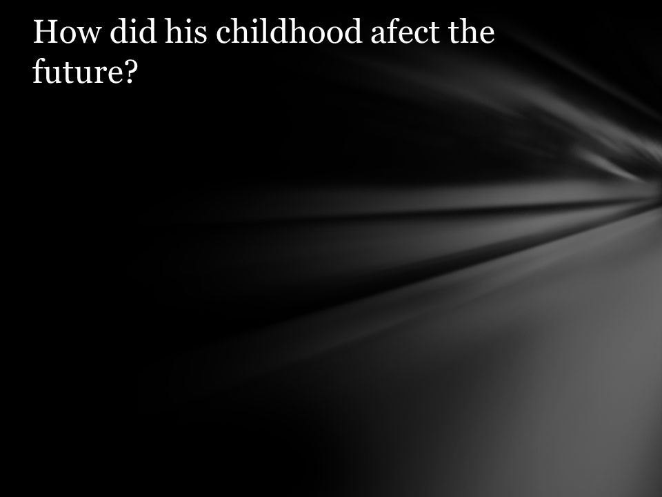 How did his childhood afect the future?