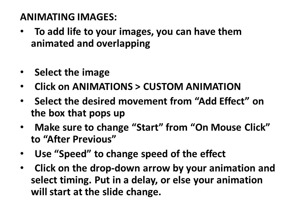 ANIMATING IMAGES: To add life to your images, you can have them animated and overlapping Select the image Click on ANIMATIONS > CUSTOM ANIMATION Select the desired movement from Add Effect on the box that pops up Make sure to change Start from On Mouse Click to After Previous Use Speed to change speed of the effect Click on the drop-down arrow by your animation and select timing.