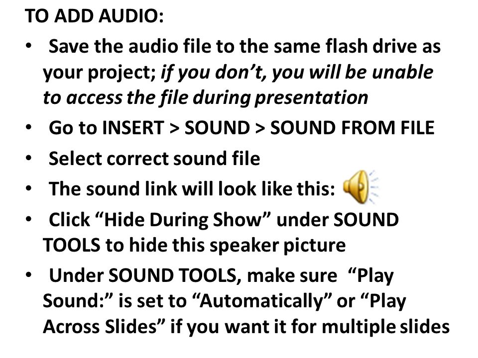 TO ADD AUDIO: Save the audio file to the same flash drive as your project; if you don't, you will be unable to access the file during presentation Go to INSERT > SOUND > SOUND FROM FILE Select correct sound file The sound link will look like this: Click Hide During Show under SOUND TOOLS to hide this speaker picture Under SOUND TOOLS, make sure Play Sound: is set to Automatically or Play Across Slides if you want it for multiple slides