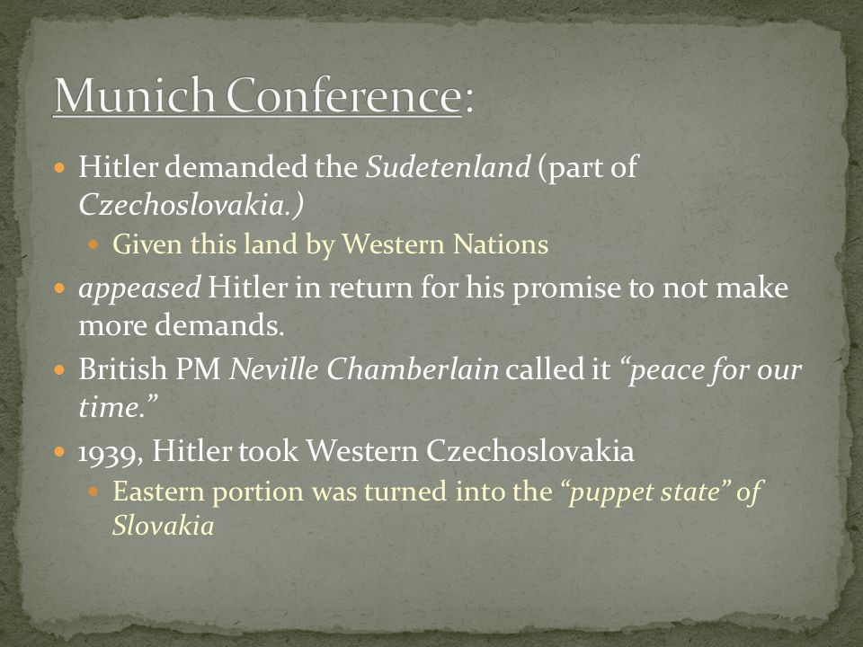 Hitler demanded the Sudetenland (part of Czechoslovakia.) Given this land by Western Nations appeased Hitler in return for his promise to not make more demands.