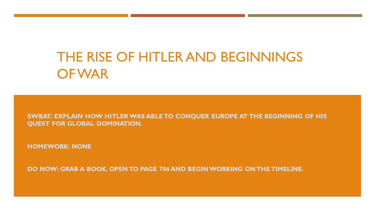 THE RISE OF HITLER AND BEGINNINGS OF WAR SWBAT: EXPLAIN HOW HITLER WAS ABLE TO CONQUER EUROPE AT THE BEGINNING OF HIS QUEST FOR GLOBAL DOMINATION.