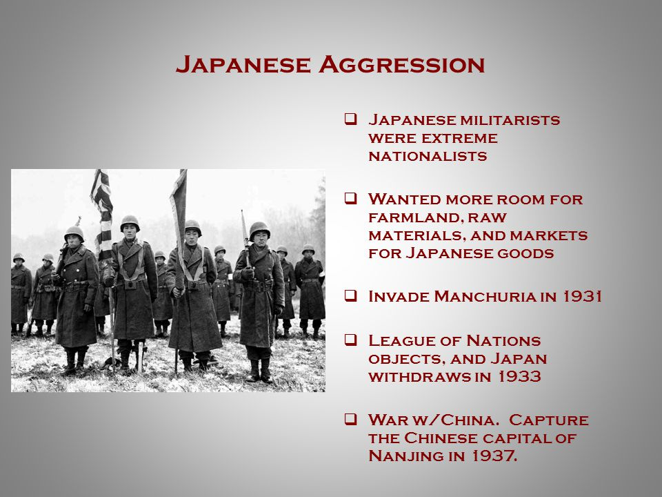 Japanese Aggression  Japanese militarists were extreme nationalists  Wanted more room for farmland, raw materials, and markets for Japanese goods  Invade Manchuria in 1931  League of Nations objects, and Japan withdraws in 1933  War w/China.
