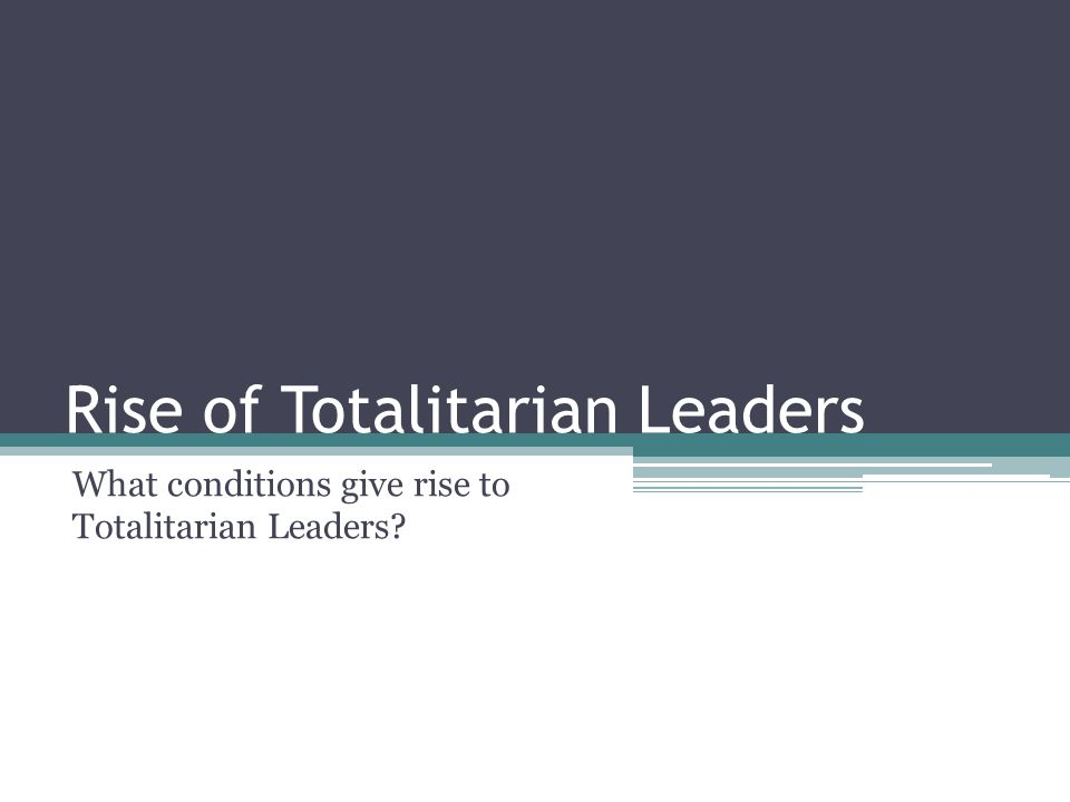 Rise of Totalitarian Leaders What conditions give rise to Totalitarian Leaders?