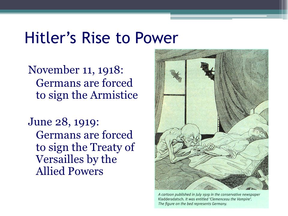 Hitler's Rise to Power November 11, 1918: Germans are forced to sign the Armistice June 28, 1919: Germans are forced to sign the Treaty of Versailles by the Allied Powers