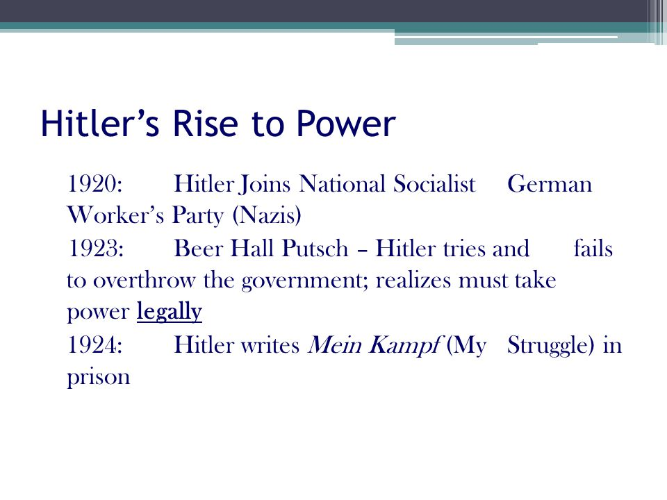 Hitler's Rise to Power 1920: Hitler Joins National Socialist German Worker's Party (Nazis) 1923: Beer Hall Putsch – Hitler tries and fails to overthrow the government; realizes must take power legally 1924: Hitler writes Mein Kampf (My Struggle) in prison