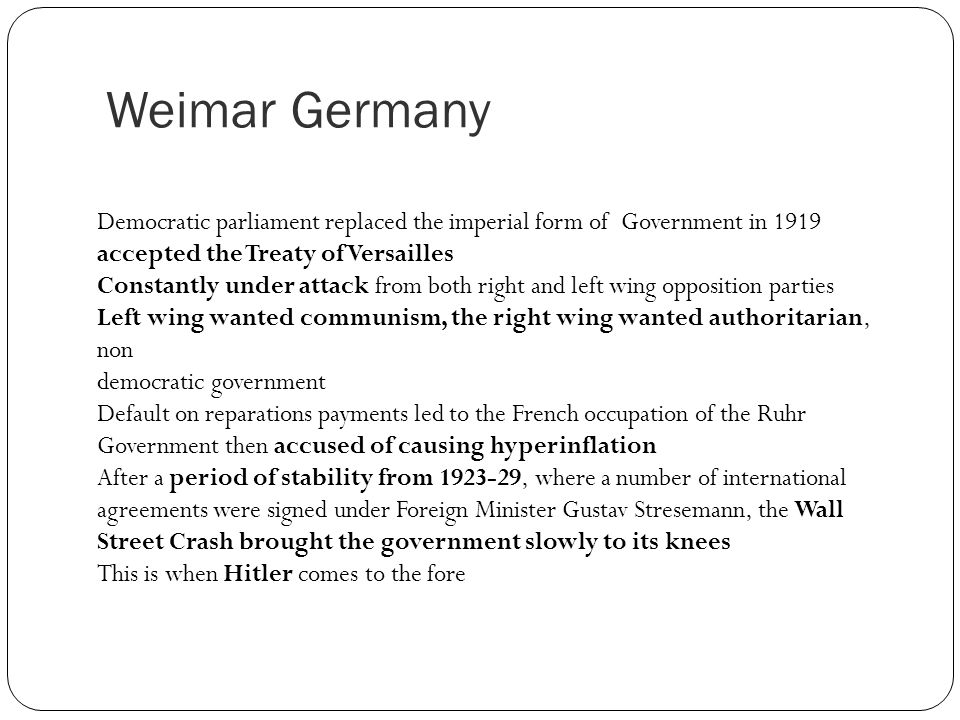Weimar Germany Democratic parliament replaced the imperial form of Government in 1919 accepted the Treaty of Versailles Constantly under attack from b