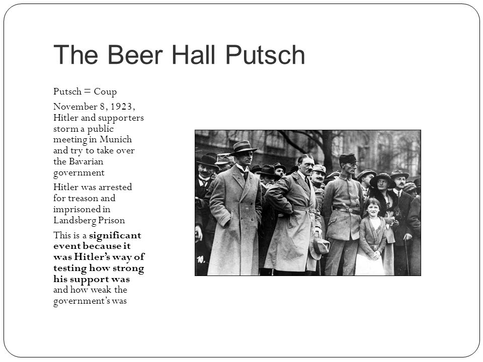 The Beer Hall Putsch Putsch = Coup November 8, 1923, Hitler and supporters storm a public meeting in Munich and try to take over the Bavarian governme