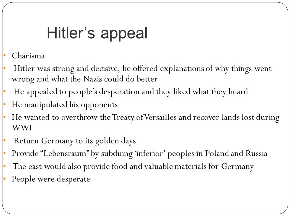Hitler's appeal Charisma Hitler was strong and decisive, he offered explanations of why things went wrong and what the Nazis could do better He appeal