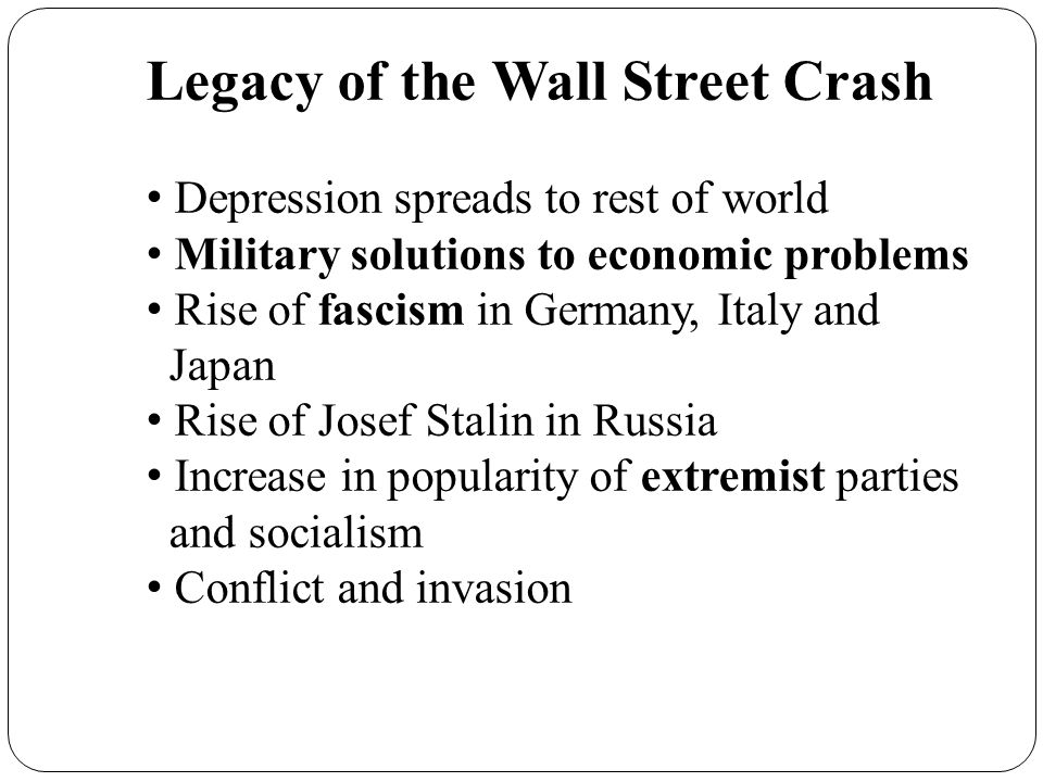 Legacy of the Wall Street Crash Depression spreads to rest of world Military solutions to economic problems Rise of fascism in Germany, Italy and Japa