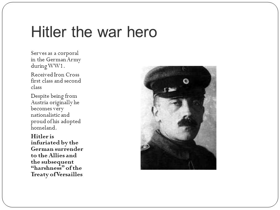 Hitler the war hero Serves as a corporal in the German Army during WW1. Received Iron Cross first class and second class Despite being from Austria or