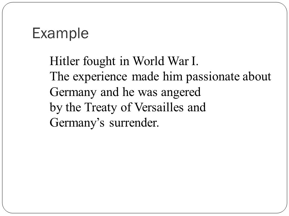 Hitler fought in World War I. The experience made him passionate about Germany and he was angered by the Treaty of Versailles and Germany's surrender.