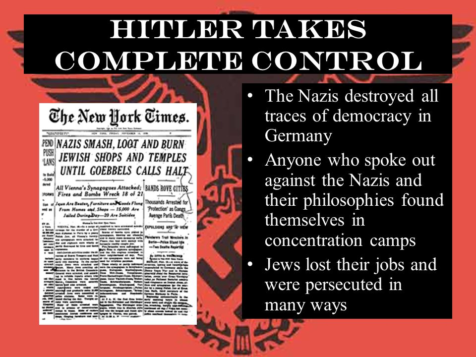 Hitler Takes Complete Control The Nazis destroyed all traces of democracy in Germany Anyone who spoke out against the Nazis and their philosophies fou