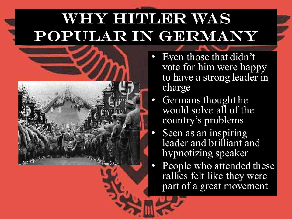 Why Hitler Was Popular in Germany Even those that didn't vote for him were happy to have a strong leader in charge Germans thought he would solve all
