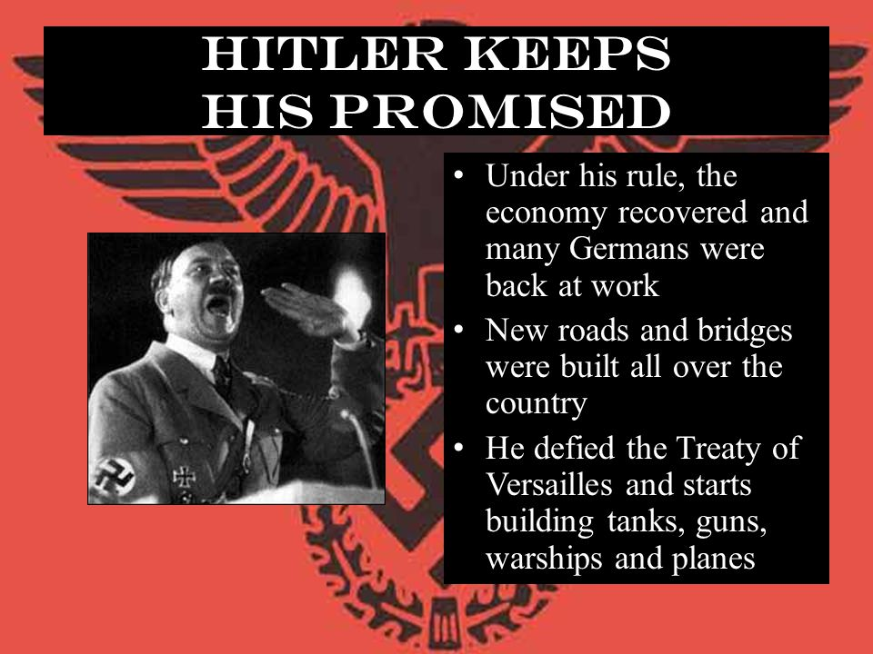 Hitler Keeps His Promised Under his rule, the economy recovered and many Germans were back at work New roads and bridges were built all over the count