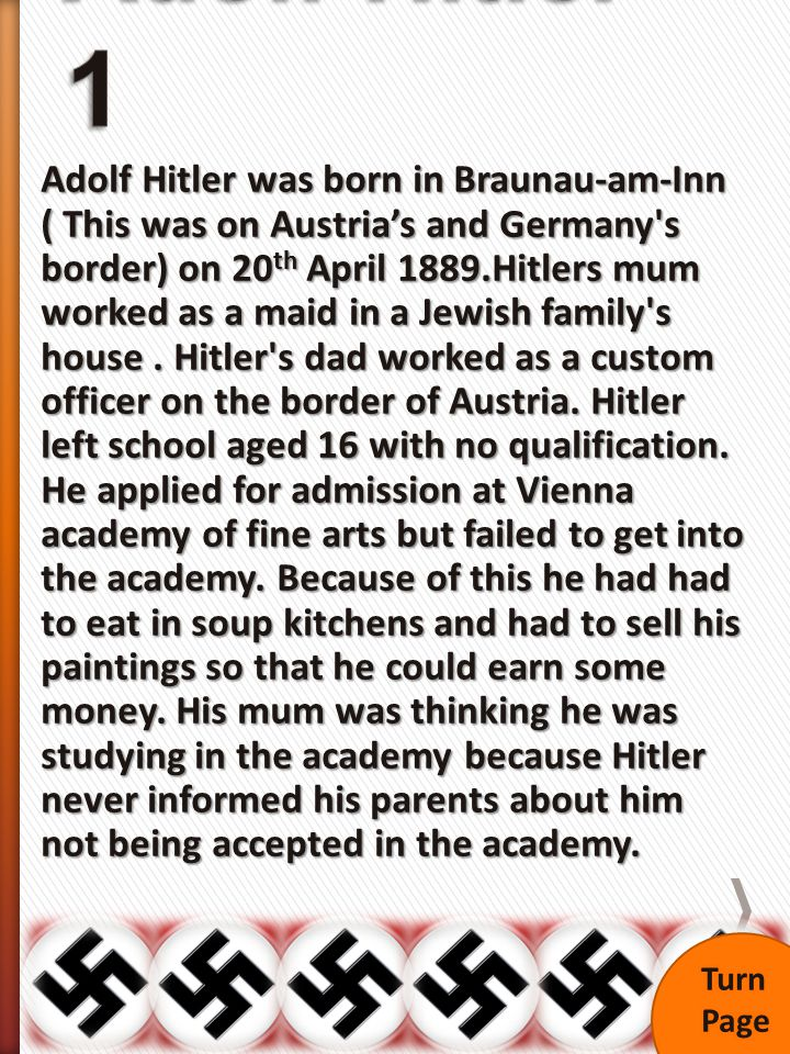 Adolf Hitler was born in Braunau-am-Inn ( This was on Austria's and Germany s border) on 20 th April 1889.Hitlers mum worked as a maid in a Jewish family s house.