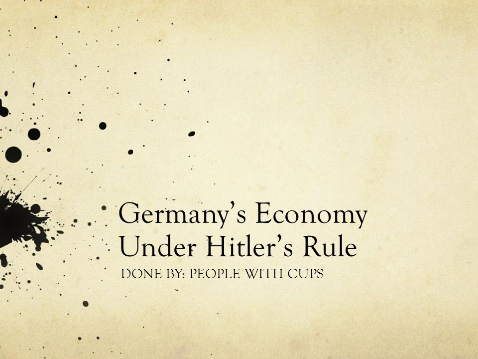 Germany's Economy Under Hitler's Rule DONE BY: PEOPLE WITH CUPS