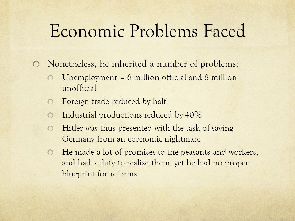 Economic Problems Faced Nonetheless, he inherited a number of problems: Unemployment – 6 million official and 8 million unofficial Foreign trade reduced by half Industrial productions reduced by 40%.