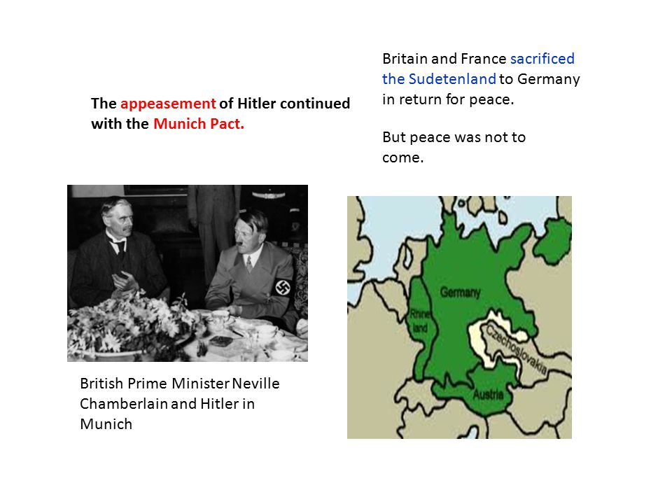 The appeasement of Hitler continued with the Munich Pact. Britain and France sacrificed the Sudetenland to Germany in return for peace. But peace was