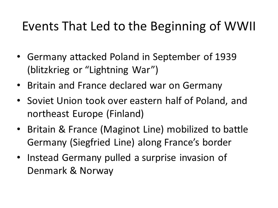 Events That Led to the Beginning of WWII Germany attacked Poland in September of 1939 (blitzkrieg or Lightning War ) Britain and France declared war on Germany Soviet Union took over eastern half of Poland, and northeast Europe (Finland) Britain & France (Maginot Line) mobilized to battle Germany (Siegfried Line) along France's border Instead Germany pulled a surprise invasion of Denmark & Norway