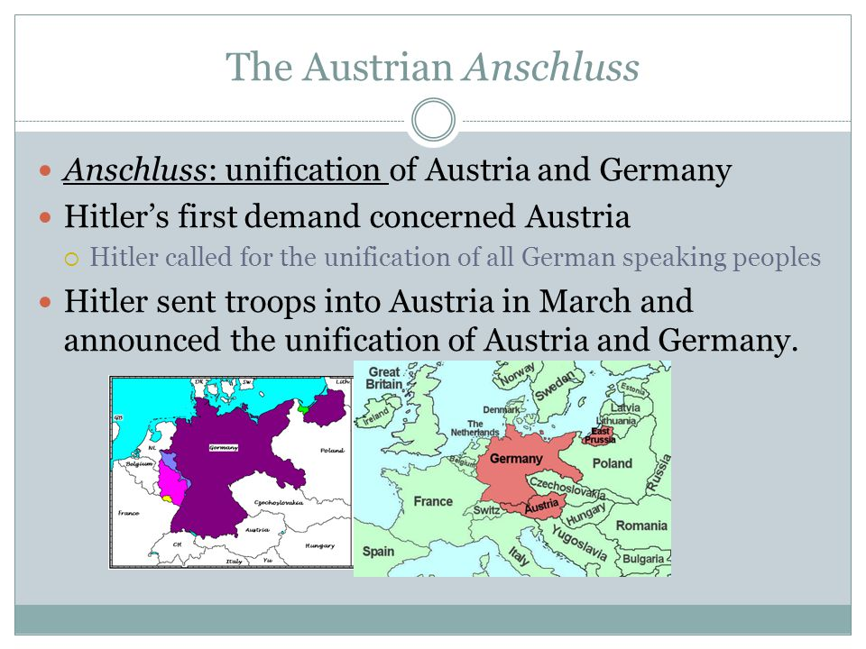 The Austrian Anschluss Anschluss: unification of Austria and Germany Hitler's first demand concerned Austria  Hitler called for the unification of all German speaking peoples Hitler sent troops into Austria in March and announced the unification of Austria and Germany.