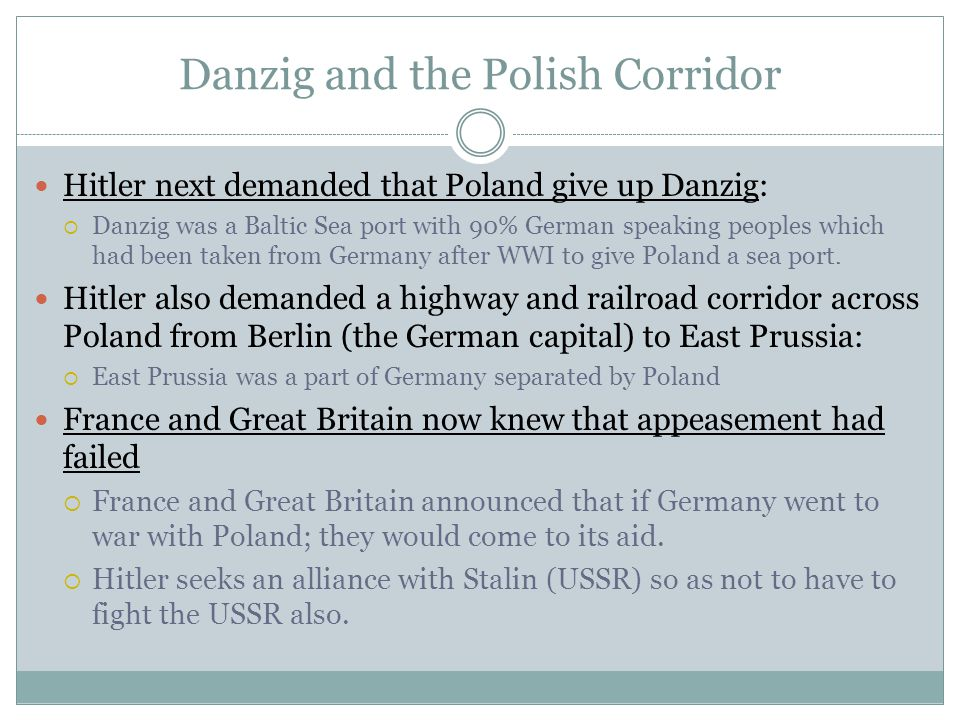 Danzig and the Polish Corridor Hitler next demanded that Poland give up Danzig:  Danzig was a Baltic Sea port with 90% German speaking peoples which had been taken from Germany after WWI to give Poland a sea port.