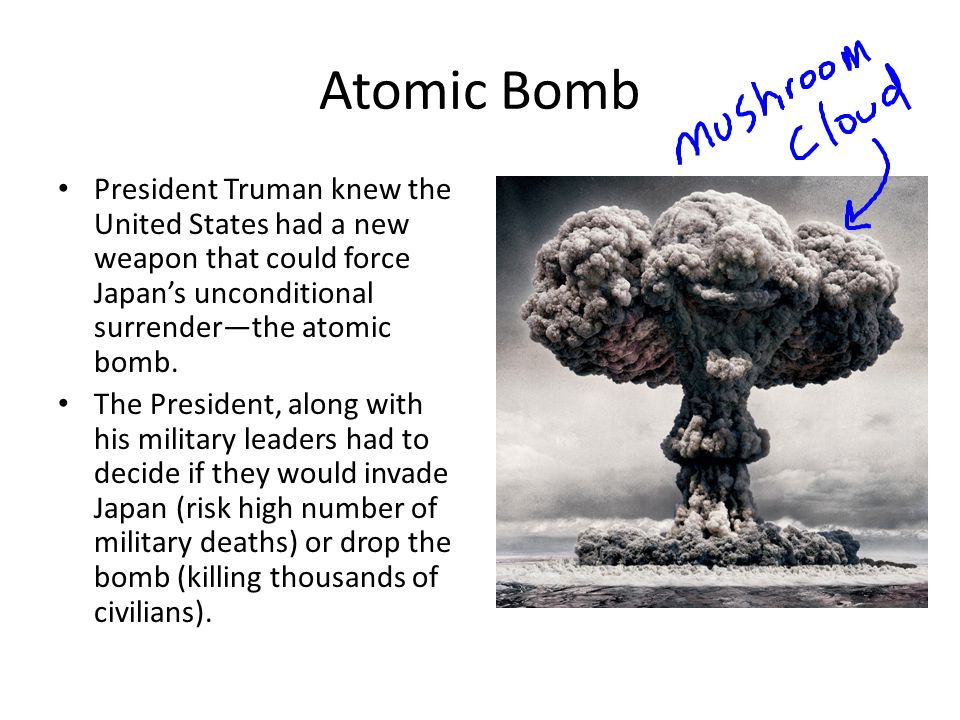 Atomic Bomb President Truman knew the United States had a new weapon that could force Japan's unconditional surrender—the atomic bomb. The President,