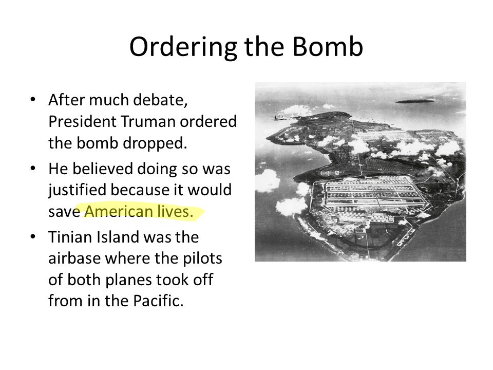 Ordering the Bomb After much debate, President Truman ordered the bomb dropped. He believed doing so was justified because it would save American live