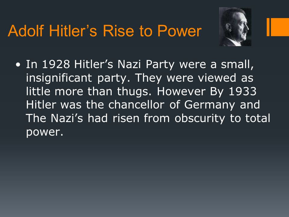 Adolf Hitler's Rise to Power In 1928 Hitler's Nazi Party were a small, insignificant party. They were viewed as little more than thugs. However By 193