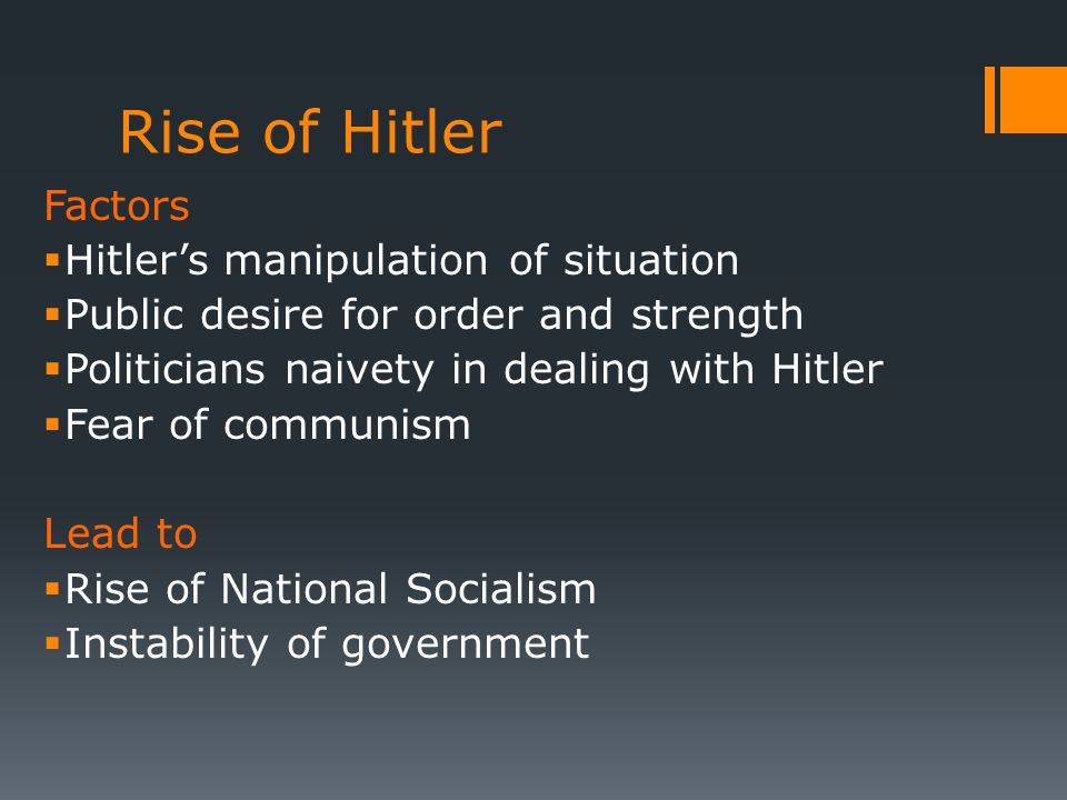 Rise of Hitler Factors  Hitler's manipulation of situation  Public desire for order and strength  Politicians naivety in dealing with Hitler  Fear