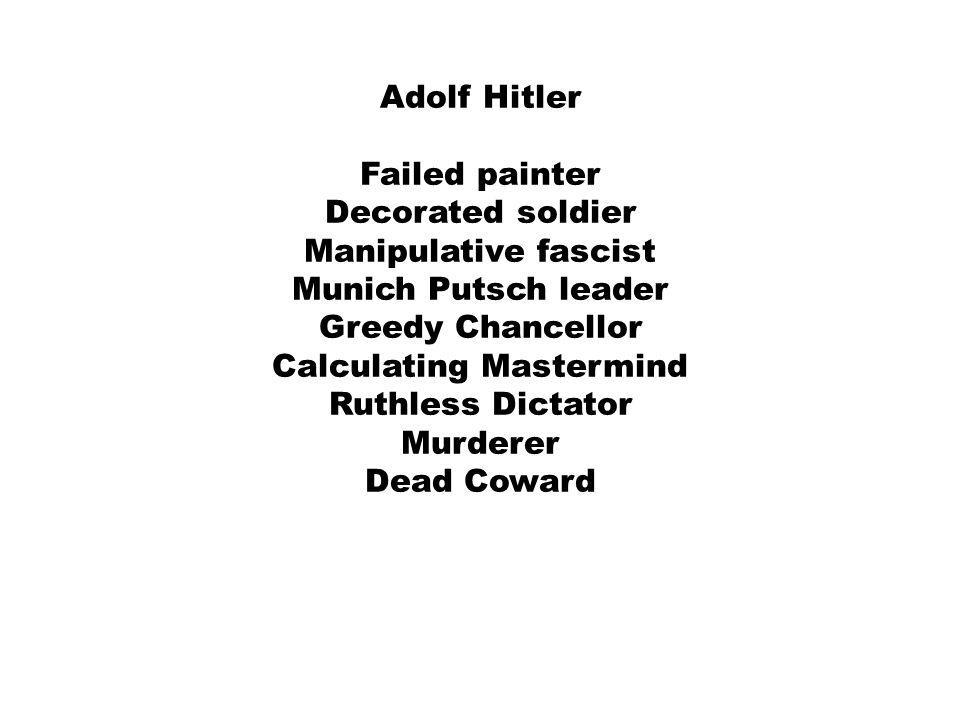 Adolf Hitler Failed painter Decorated soldier Manipulative fascist Munich Putsch leader Greedy Chancellor Calculating Mastermind Ruthless Dictator Murderer Dead Coward