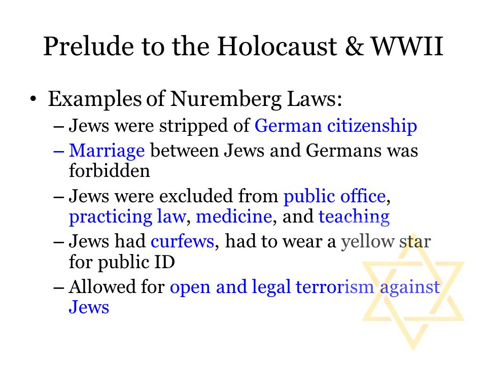 Prelude to the Holocaust & WWII Examples of Nuremberg Laws: – Jews were stripped of German citizenship – Marriage between Jews and Germans was forbidd