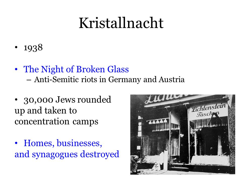 Kristallnacht 1938 The Night of Broken Glass – Anti-Semitic riots in Germany and Austria 30,000 Jews rounded up and taken to concentration camps Homes