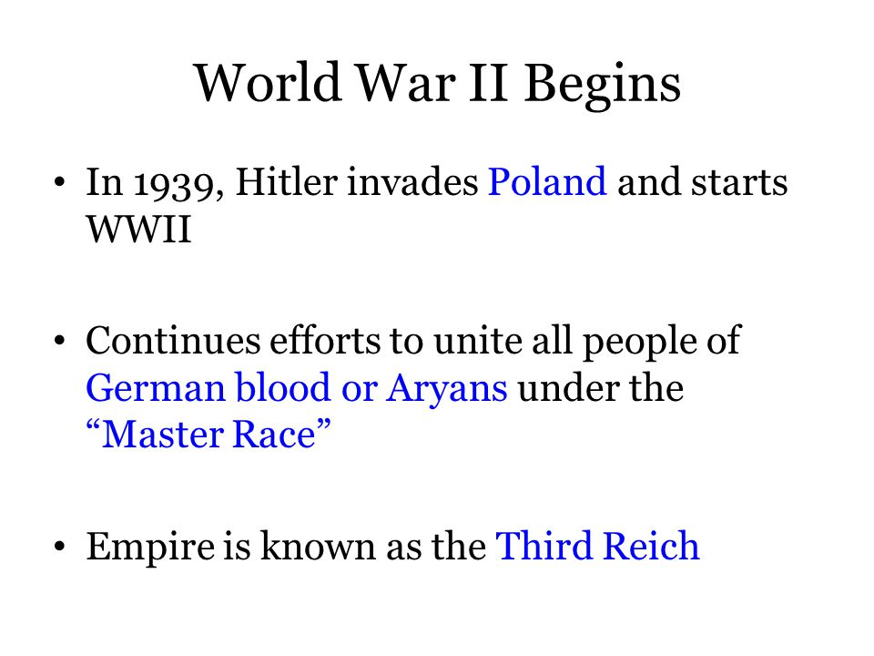 World War II Begins In 1939, Hitler invades Poland and starts WWII Continues efforts to unite all people of German blood or Aryans under the Master Race Empire is known as the Third Reich